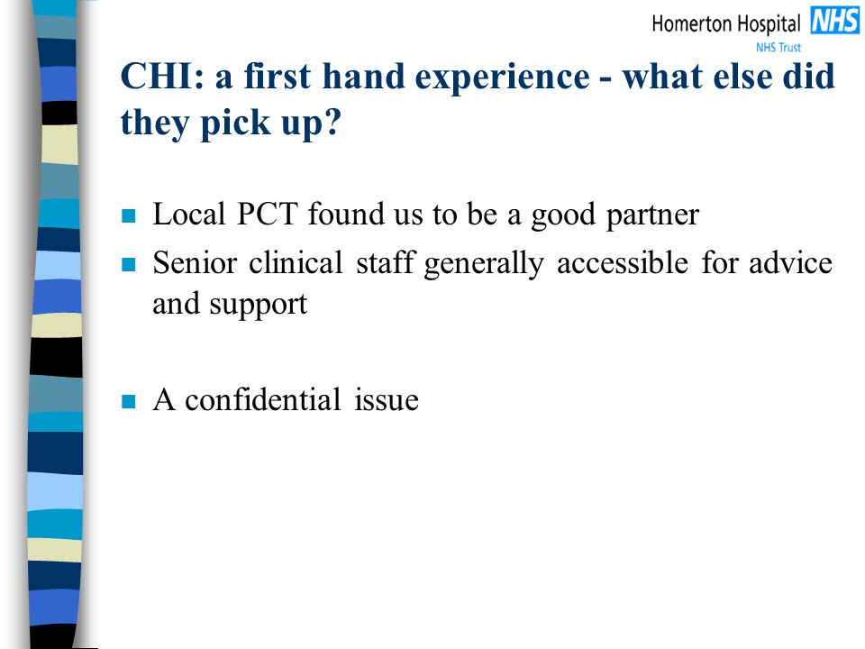 CHI: a first hand experience - what else did they pick up? n Local PCT found us to be a good partner n Senior clinical staff generally accessible for