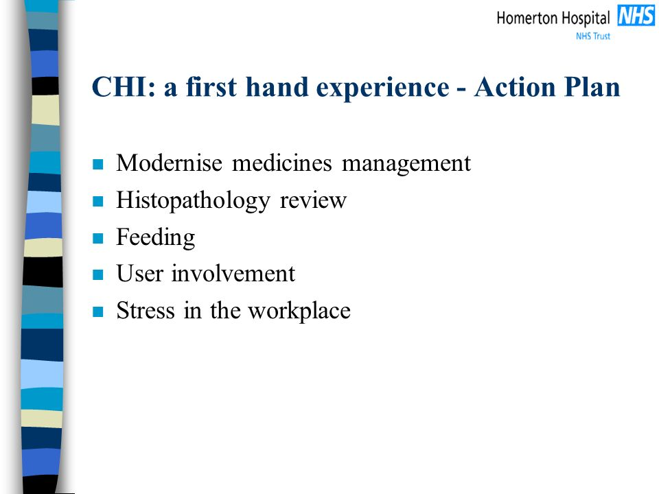 CHI: a first hand experience - Action Plan n Modernise medicines management n Histopathology review n Feeding n User involvement n Stress in the workp