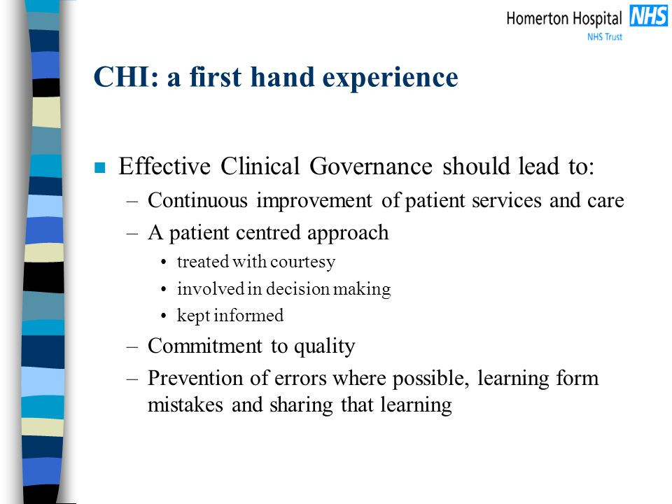 CHI: a first hand experience n Effective Clinical Governance should lead to: –Continuous improvement of patient services and care –A patient centred approach treated with courtesy involved in decision making kept informed –Commitment to quality –Prevention of errors where possible, learning form mistakes and sharing that learning