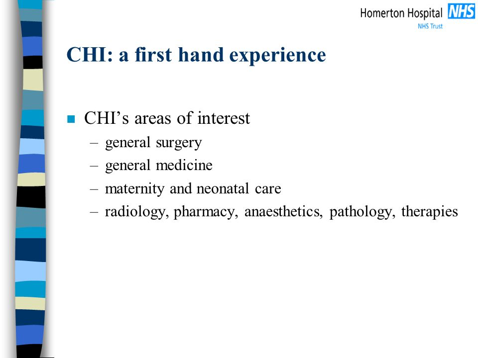 CHI: a first hand experience n CHIs areas of interest –general surgery –general medicine –maternity and neonatal care –radiology, pharmacy, anaestheti