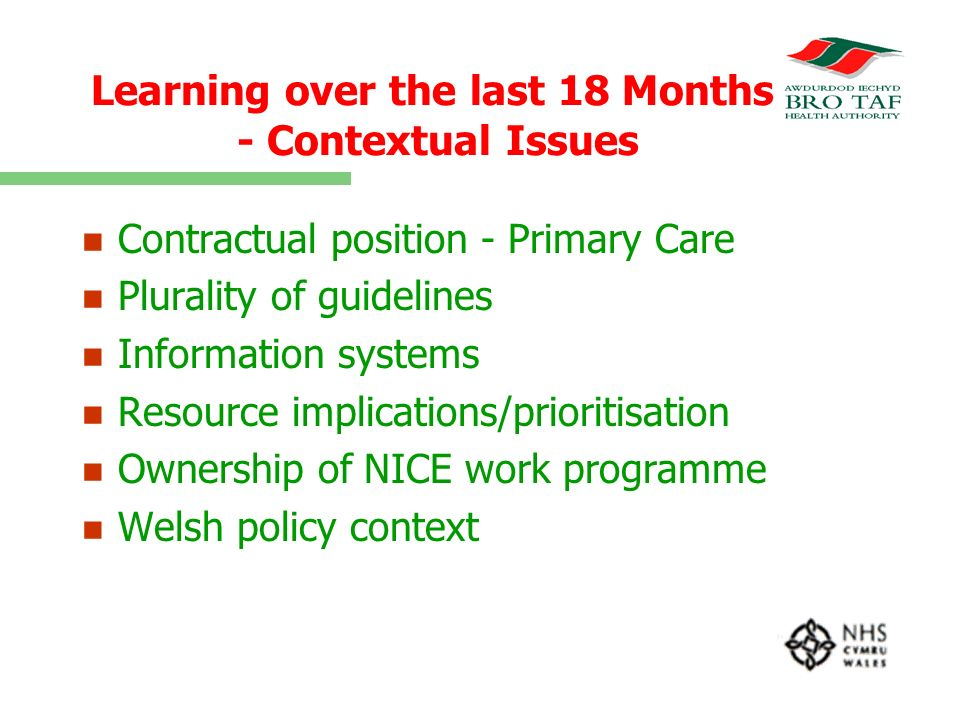 Learning over the last 18 Months - Contextual Issues n n Contractual position - Primary Care n n Plurality of guidelines n n Information systems n n Resource implications/prioritisation n n Ownership of NICE work programme n n Welsh policy context
