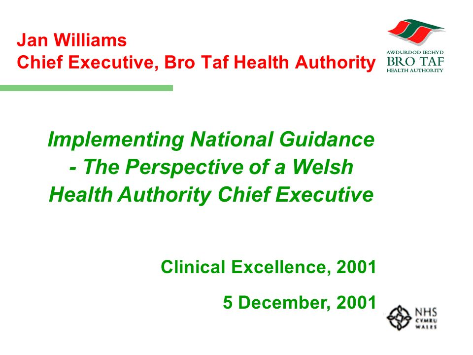 Jan Williams Chief Executive, Bro Taf Health Authority Implementing National Guidance - The Perspective of a Welsh Health Authority Chief Executive Clinical Excellence, 2001 5 December, 2001
