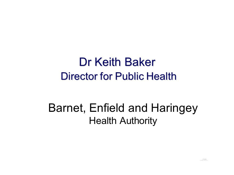 Dr Keith Baker Director for Public Health Barnet, Enfield and Haringey Health Authority