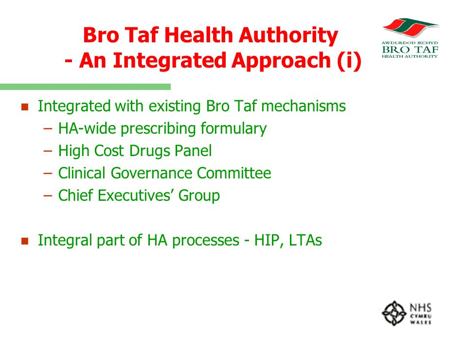 Bro Taf Health Authority - An Integrated Approach (i) n n Integrated with existing Bro Taf mechanisms – –HA-wide prescribing formulary – –High Cost Drugs Panel – –Clinical Governance Committee – –Chief Executives Group n n Integral part of HA processes - HIP, LTAs