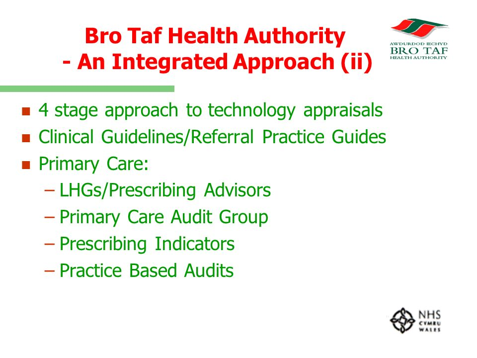 Bro Taf Health Authority - An Integrated Approach (ii) n n 4 stage approach to technology appraisals n n Clinical Guidelines/Referral Practice Guides n n Primary Care: – –LHGs/Prescribing Advisors – –Primary Care Audit Group – –Prescribing Indicators – –Practice Based Audits