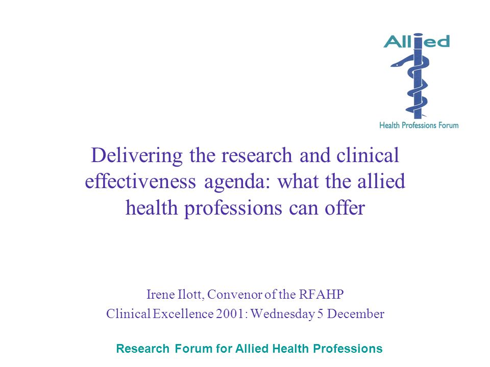 Research Forum for Allied Health Professions Delivering the research and clinical effectiveness agenda: what the allied health professions can offer Irene Ilott, Convenor of the RFAHP Clinical Excellence 2001: Wednesday 5 December