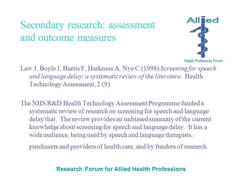Research Forum for Allied Health Professions Secondary research: assessment and outcome measures Law J, Boyle J, Harris F, Harkness A, Nye C (1998) Sc