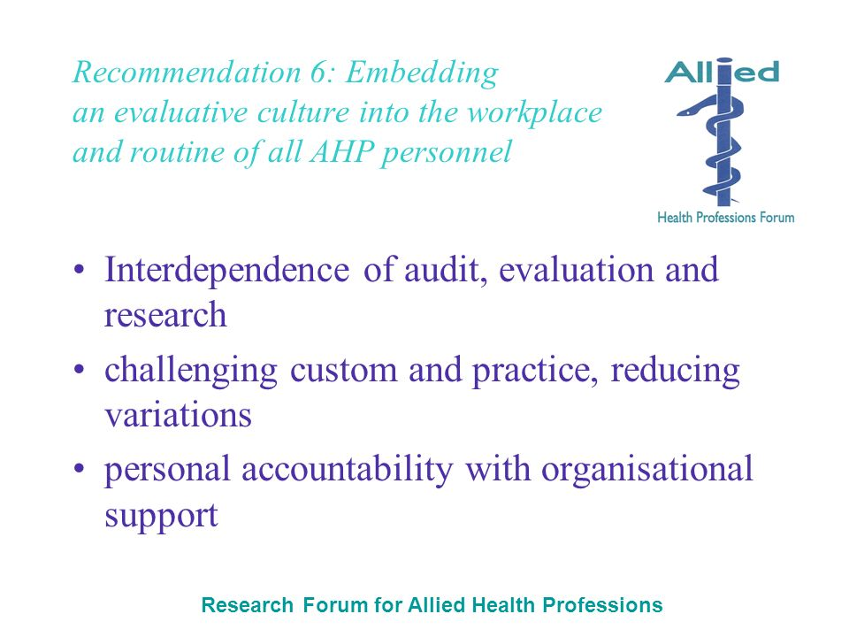 Research Forum for Allied Health Professions Recommendation 6: Embedding an evaluative culture into the workplace and routine of all AHP personnel Int