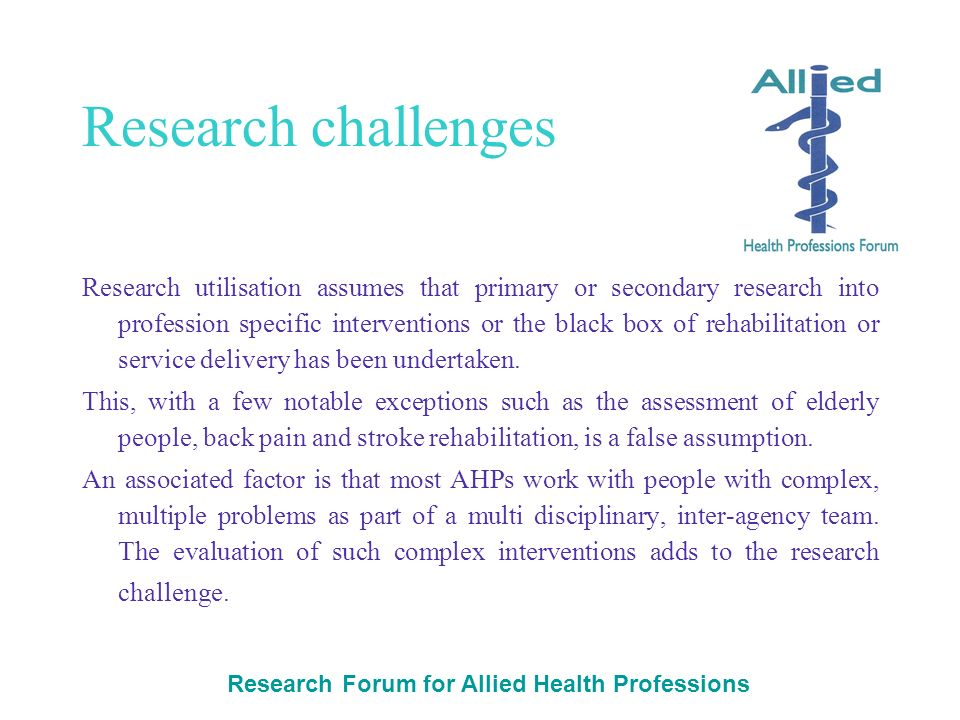 Research Forum for Allied Health Professions Research challenges Research utilisation assumes that primary or secondary research into profession specific interventions or the black box of rehabilitation or service delivery has been undertaken.