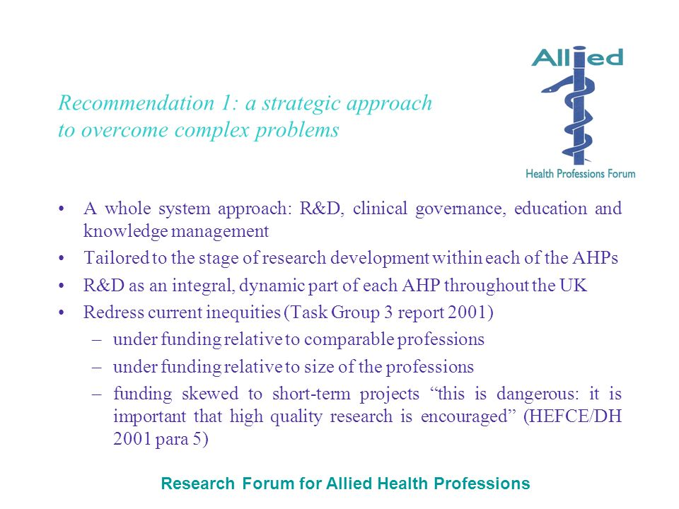 Research Forum for Allied Health Professions Recommendation 1: a strategic approach to overcome complex problems A whole system approach: R&D, clinical governance, education and knowledge management Tailored to the stage of research development within each of the AHPs R&D as an integral, dynamic part of each AHP throughout the UK Redress current inequities (Task Group 3 report 2001) –under funding relative to comparable professions –under funding relative to size of the professions –funding skewed to short-term projects this is dangerous: it is important that high quality research is encouraged (HEFCE/DH 2001 para 5)