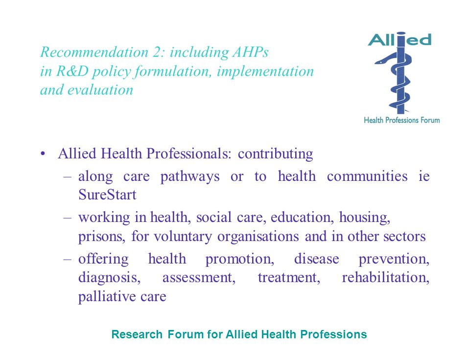 Research Forum for Allied Health Professions Recommendation 2: including AHPs in R&D policy formulation, implementation and evaluation Allied Health Professionals: contributing –along care pathways or to health communities ie SureStart –working in health, social care, education, housing, prisons, for voluntary organisations and in other sectors –offering health promotion, disease prevention, diagnosis, assessment, treatment, rehabilitation, palliative care