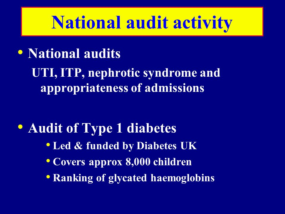 National audit activity National audits UTI, ITP, nephrotic syndrome and appropriateness of admissions Audit of Type 1 diabetes Led & funded by Diabet