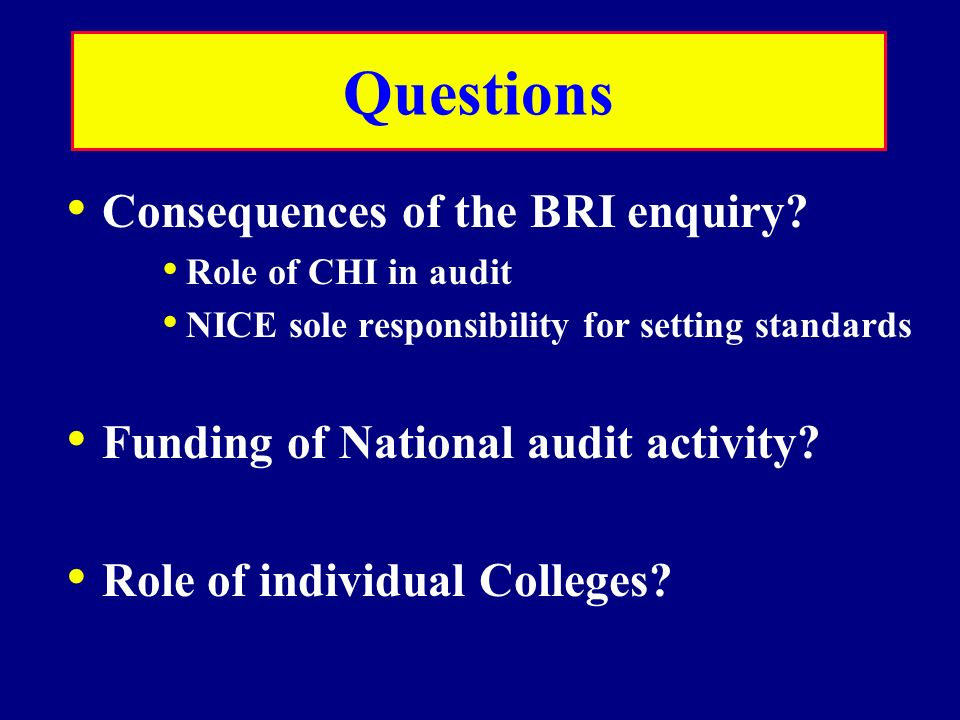 Questions Consequences of the BRI enquiry? Role of CHI in audit NICE sole responsibility for setting standards Funding of National audit activity? Rol