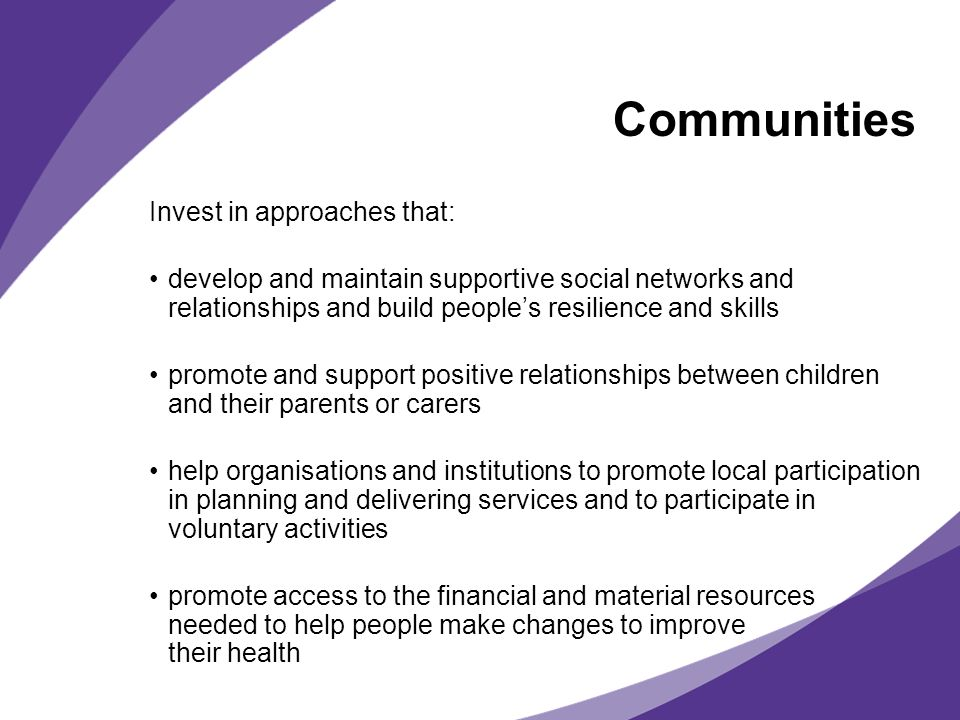 Communities Invest in approaches that: develop and maintain supportive social networks and relationships and build peoples resilience and skills promote and support positive relationships between children and their parents or carers help organisations and institutions to promote local participation in planning and delivering services and to participate in voluntary activities promote access to the financial and material resources needed to help people make changes to improve their health
