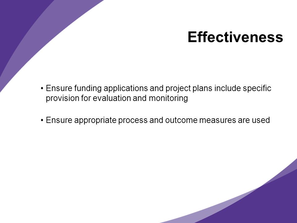 Effectiveness Ensure funding applications and project plans include specific provision for evaluation and monitoring Ensure appropriate process and ou