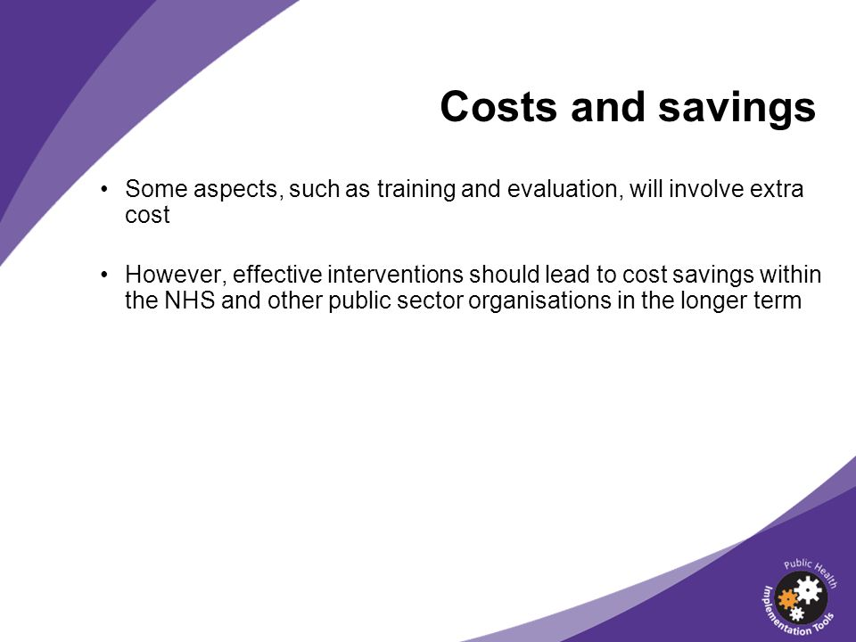 Costs and savings Some aspects, such as training and evaluation, will involve extra cost However, effective interventions should lead to cost savings within the NHS and other public sector organisations in the longer term