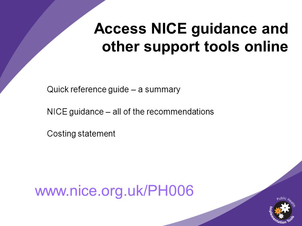 Access NICE guidance and other support tools online Quick reference guide – a summary NICE guidance – all of the recommendations Costing statement www.nice.org.uk/PH006