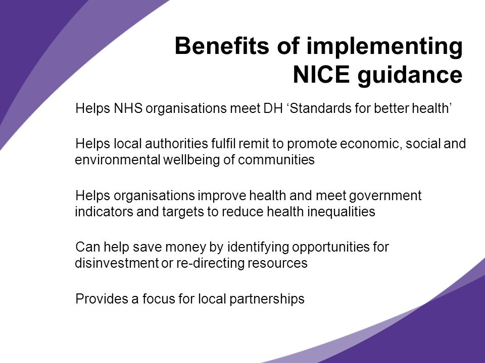 Benefits of implementing NICE guidance Helps NHS organisations meet DH Standards for better health Helps local authorities fulfil remit to promote eco