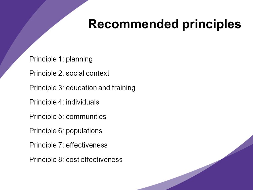Recommended principles Principle 1: planning Principle 2: social context Principle 3: education and training Principle 4: individuals Principle 5: communities Principle 6: populations Principle 7: effectiveness Principle 8: cost effectiveness