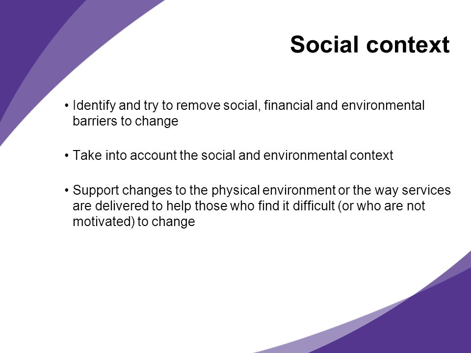 Social context Identify and try to remove social, financial and environmental barriers to change Take into account the social and environmental context Support changes to the physical environment or the way services are delivered to help those who find it difficult (or who are not motivated) to change