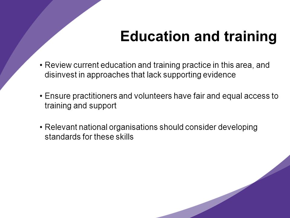 Education and training Review current education and training practice in this area, and disinvest in approaches that lack supporting evidence Ensure p
