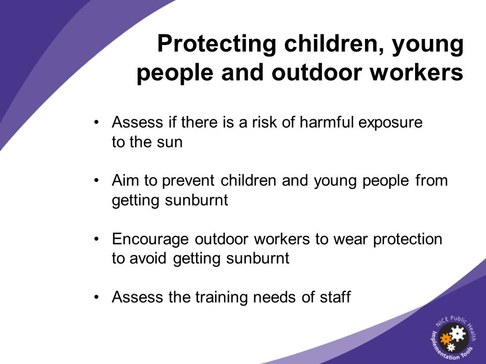 Assess if there is a risk of harmful exposure to the sun Aim to prevent children and young people from getting sunburnt Encourage outdoor workers to wear protection to avoid getting sunburnt Assess the training needs of staff Protecting children, young people and outdoor workers