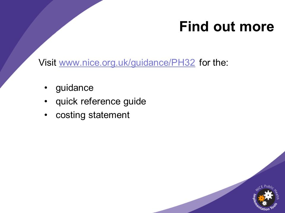 Find out more Visit www.nice.org.uk/guidance/PH32 for the: guidance quick reference guide costing statement