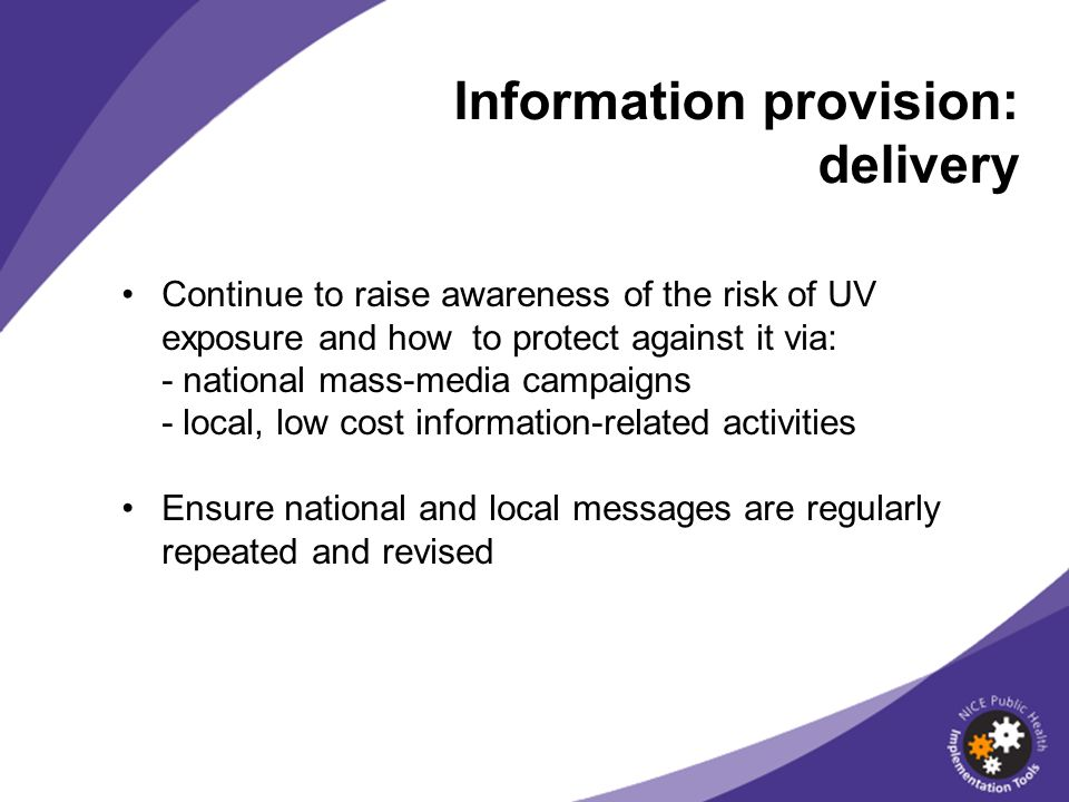 Continue to raise awareness of the risk of UV exposure and how to protect against it via: - national mass-media campaigns - local, low cost information-related activities Ensure national and local messages are regularly repeated and revised Information provision: delivery