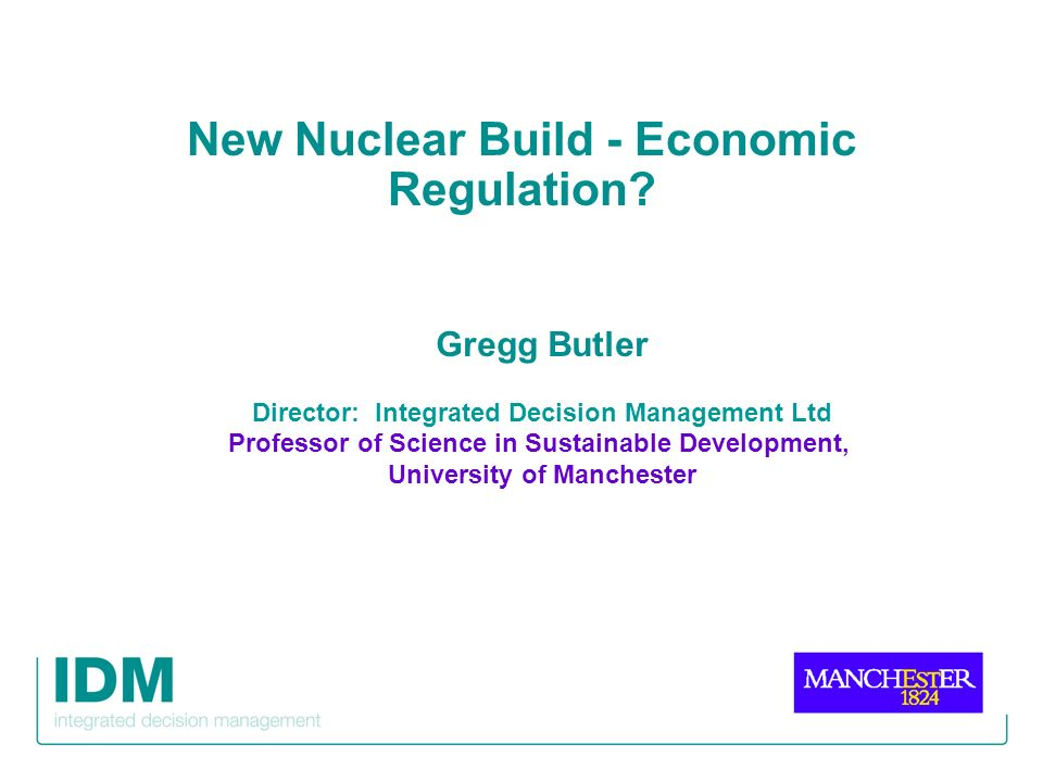 New Nuclear Build - Economic Regulation? Gregg Butler Director: Integrated Decision Management Ltd Professor of Science in Sustainable Development, Un