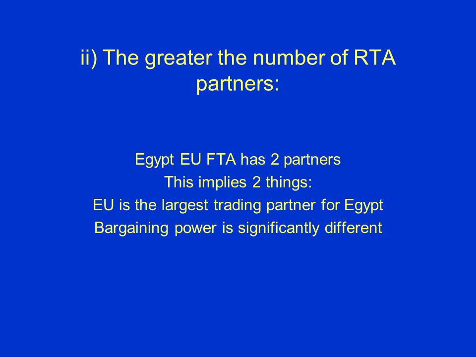 ii) The greater the number of RTA partners: Egypt EU FTA has 2 partners This implies 2 things: EU is the largest trading partner for Egypt Bargaining power is significantly different