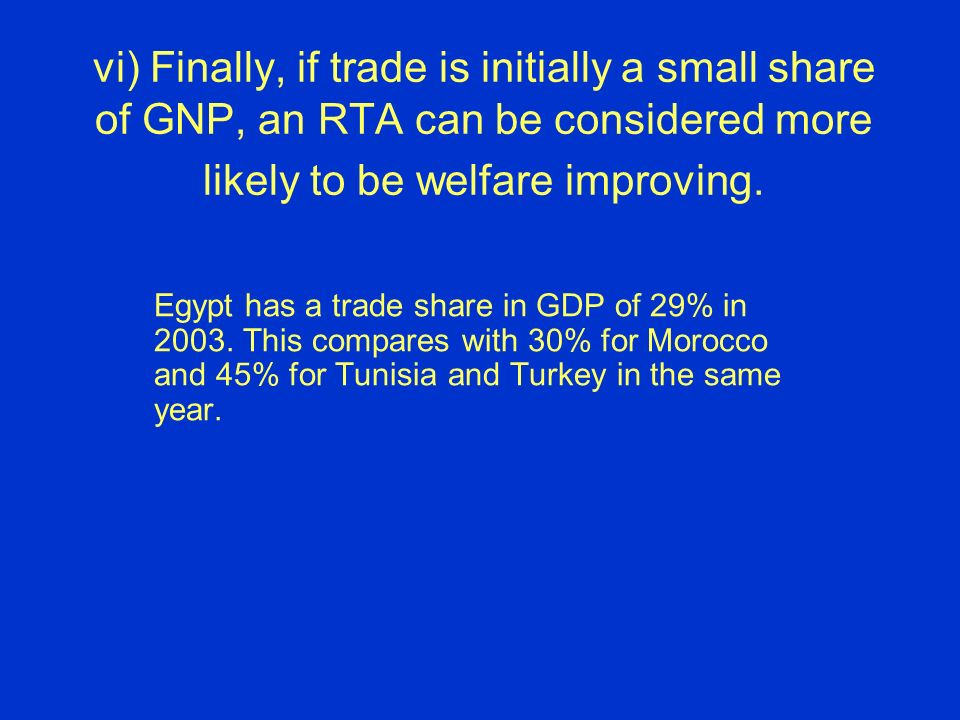 vi) Finally, if trade is initially a small share of GNP, an RTA can be considered more likely to be welfare improving.