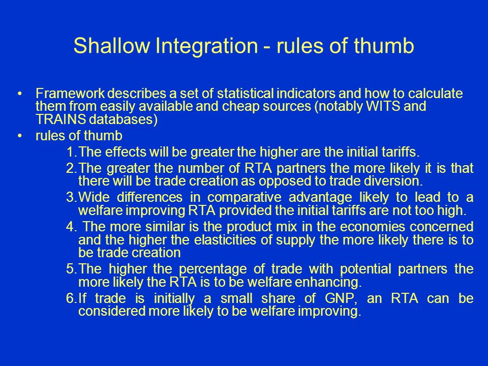 Shallow Integration - rules of thumb Framework describes a set of statistical indicators and how to calculate them from easily available and cheap sources (notably WITS and TRAINS databases) rules of thumb 1.The effects will be greater the higher are the initial tariffs.