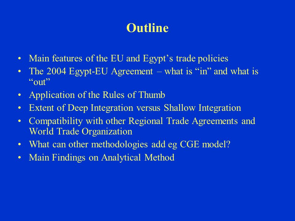 Outline Main features of the EU and Egypts trade policies The 2004 Egypt-EU Agreement – what is in and what is out Application of the Rules of Thumb Extent of Deep Integration versus Shallow Integration Compatibility with other Regional Trade Agreements and World Trade Organization What can other methodologies add eg CGE model.