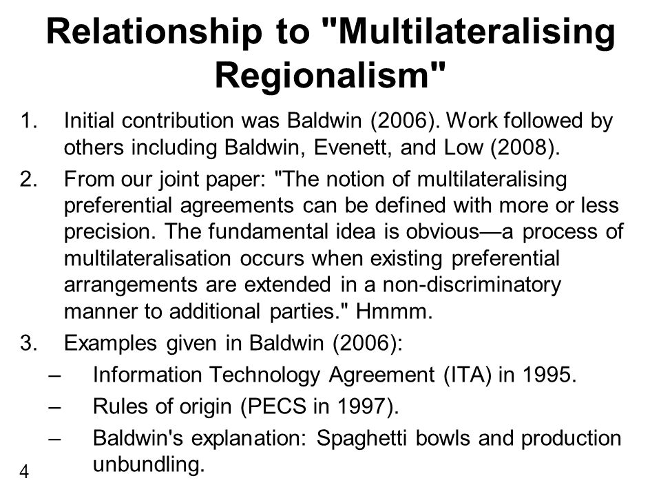 Relationship to Multilateralising Regionalism 1.Baldwin, Evenett, and Low (2008) examined whether comparable examples could be found in trade rules that did not relate to what is traditionally referred to as trade in goods; some call these rules behind the border. 2.Plus BEL (2008) were interested in the generality of the Baldwin (2006) logic.