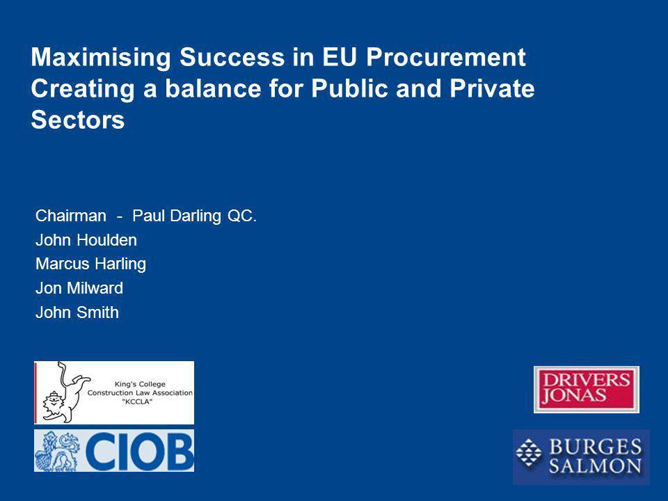 Chairman - Paul Darling QC. John Houlden Marcus Harling Jon Milward John Smith Maximising Success in EU Procurement Creating a balance for Public and