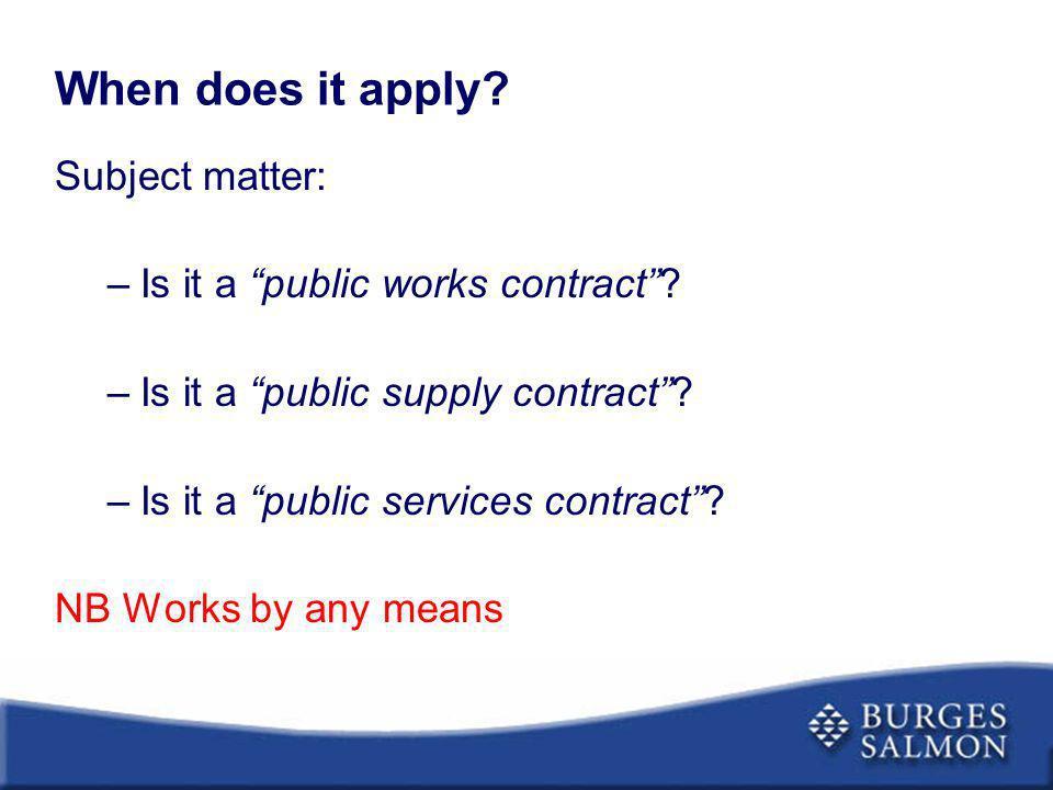When does it apply? Subject matter: –Is it a public works contract? –Is it a public supply contract? –Is it a public services contract? NB Works by an