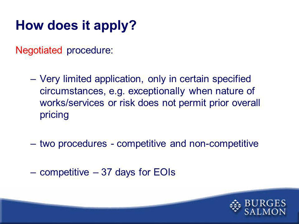 How does it apply? Negotiated procedure: –Very limited application, only in certain specified circumstances, e.g. exceptionally when nature of works/s