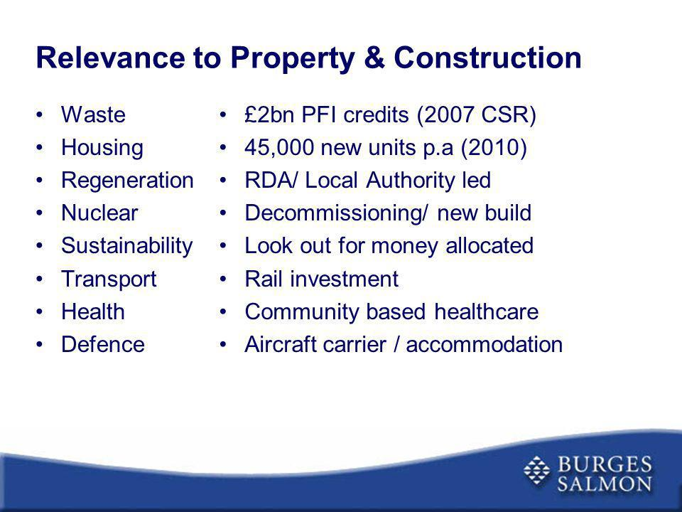 Relevance to Property & Construction Waste Housing Regeneration Nuclear Sustainability Transport Health Defence £2bn PFI credits (2007 CSR) 45,000 new