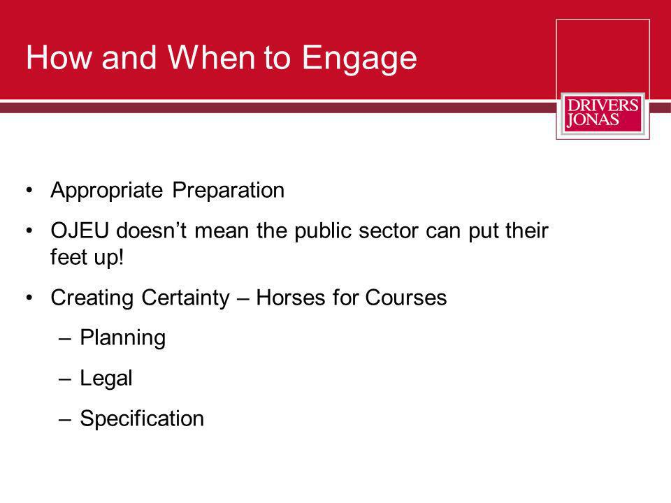 How and When to Engage Appropriate Preparation OJEU doesnt mean the public sector can put their feet up! Creating Certainty – Horses for Courses –Plan