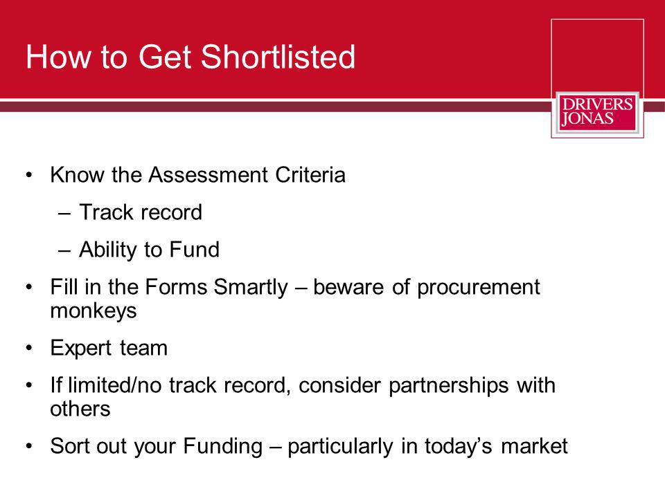 How to Get Shortlisted Know the Assessment Criteria –Track record –Ability to Fund Fill in the Forms Smartly – beware of procurement monkeys Expert te
