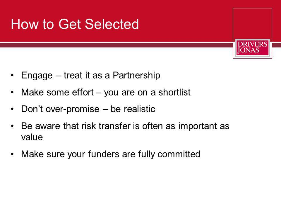 How to Get Selected Engage – treat it as a Partnership Make some effort – you are on a shortlist Dont over-promise – be realistic Be aware that risk t