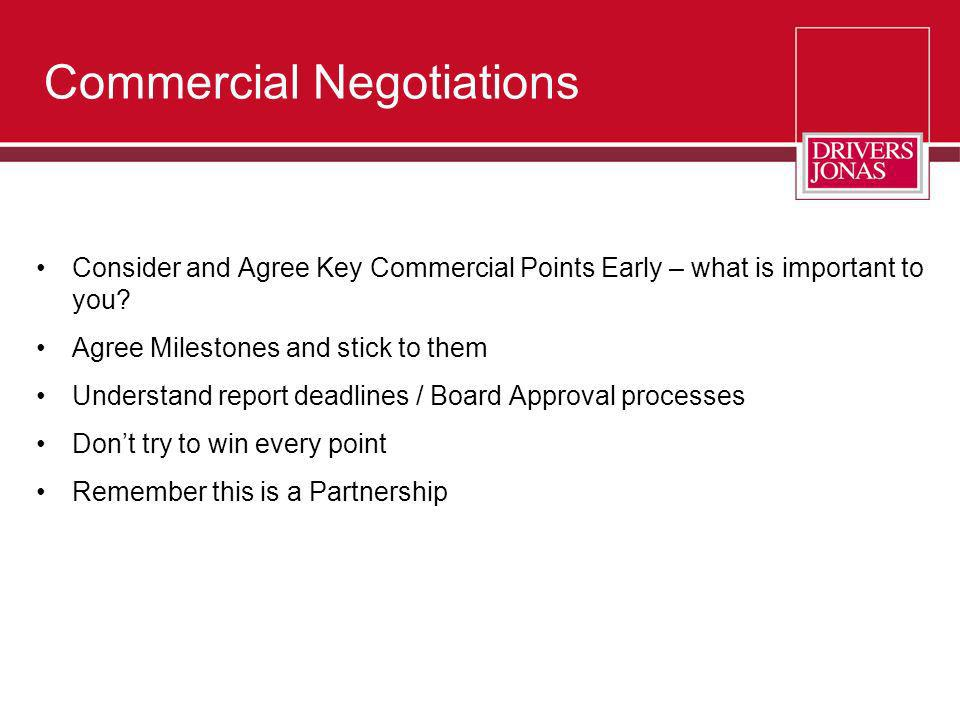 Commercial Negotiations Consider and Agree Key Commercial Points Early – what is important to you? Agree Milestones and stick to them Understand repor