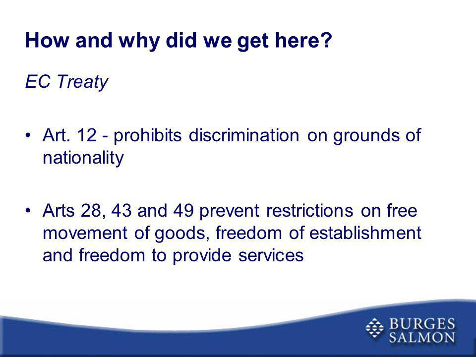 How and why did we get here? EC Treaty Art. 12 - prohibits discrimination on grounds of nationality Arts 28, 43 and 49 prevent restrictions on free mo