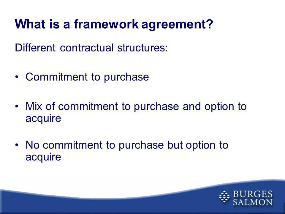What is a framework agreement? Different contractual structures: Commitment to purchase Mix of commitment to purchase and option to acquire No commitm