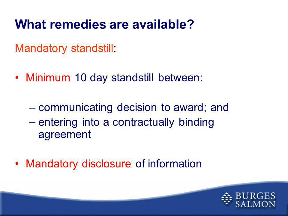 What remedies are available? Mandatory standstill: Minimum 10 day standstill between: –communicating decision to award; and –entering into a contractu