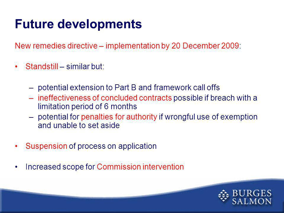 Future developments New remedies directive – implementation by 20 December 2009: Standstill – similar but: –potential extension to Part B and framewor