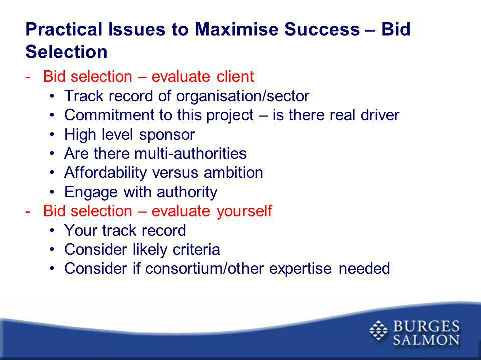 Practical Issues to Maximise Success – Bid Selection -Bid selection – evaluate client Track record of organisation/sector Commitment to this project –