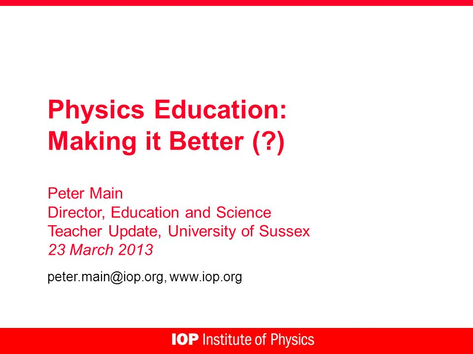 Physics Education: Making it Better ( ) Peter Main Director, Education and Science Teacher Update, University of Sussex 23 March 2013 peter.main@iop.org, www.iop.org