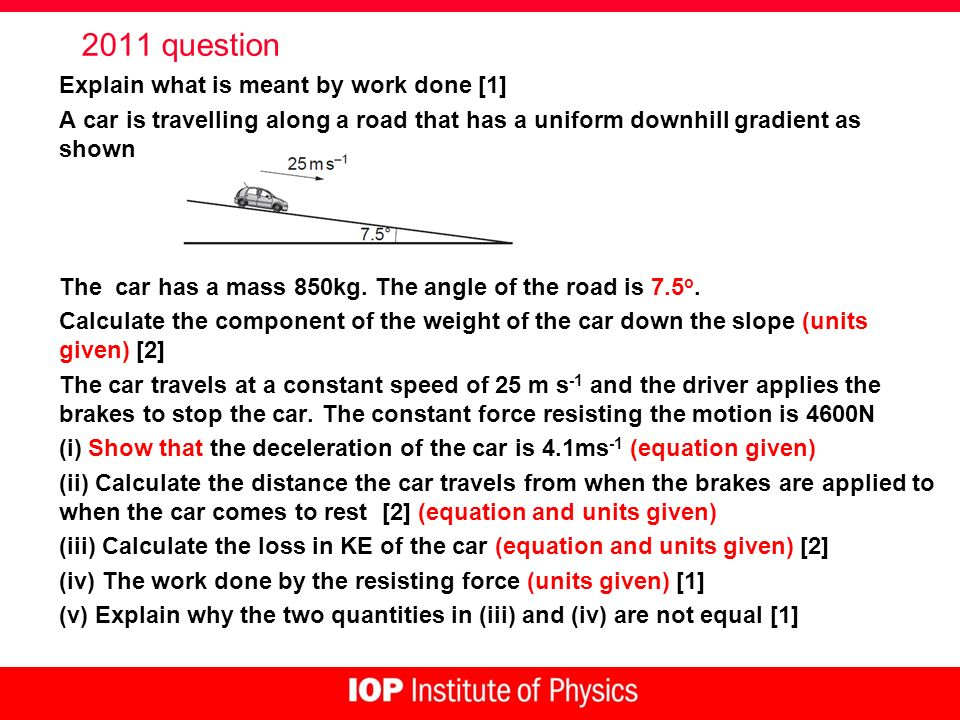 2011 question Explain what is meant by work done [1] A car is travelling along a road that has a uniform downhill gradient as shown The car has a mass 850kg.
