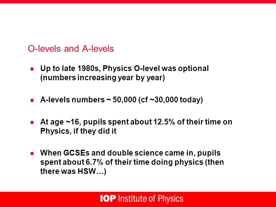 O-levels and A-levels l Up to late 1980s, Physics O-level was optional (numbers increasing year by year) l A-levels numbers ~ 50,000 (cf ~30,000 today) l At age ~16, pupils spent about 12.5% of their time on Physics, if they did it l When GCSEs and double science came in, pupils spent about 6.7% of their time doing physics (then there was HSW…)